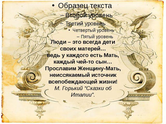Люди – это всегда дети своих матерей… ведь у каждого есть Мать, каждый чей-т...