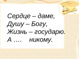 Сердце – даме, Душу – Богу, Жизнь – государю. А …. никому.