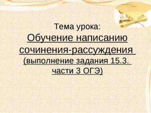 Тема урока: Обучение написанию сочинения-рассуждения (выполнение задания 15.