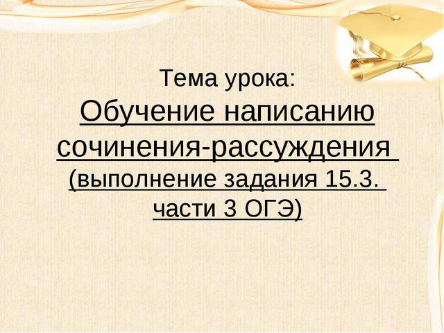 Тема урока: Обучение написанию сочинения-рассуждения (выполнение задания 15....