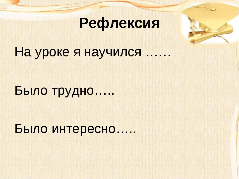 Рефлексия На уроке я научился …… Было трудно….. Было интересно…..
