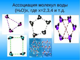 Ассоциация молекул воды (Н2О)x, где x=2,3,4 и т.д.