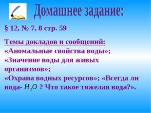 § 12, № 7, 8 стр. 59 Темы докладов и сообщений: «Аномальные свойства воды»; «