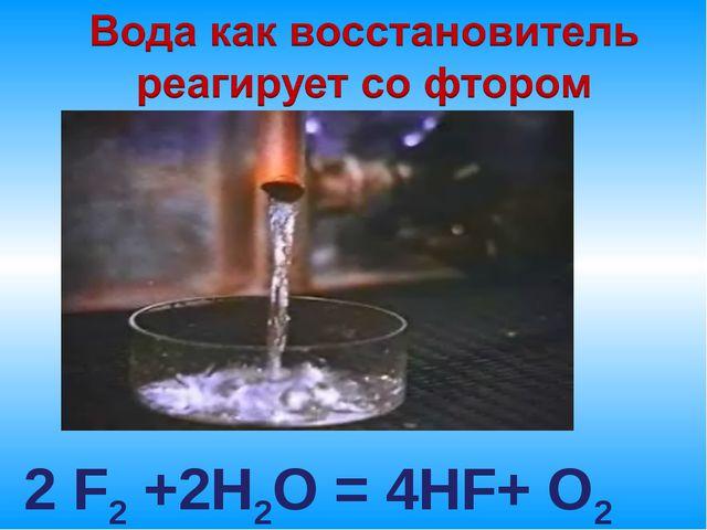 2 F2 +2H2O = 4HF+ O2