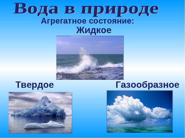 Жидкое Твердое Газообразное Агрегатное состояние: