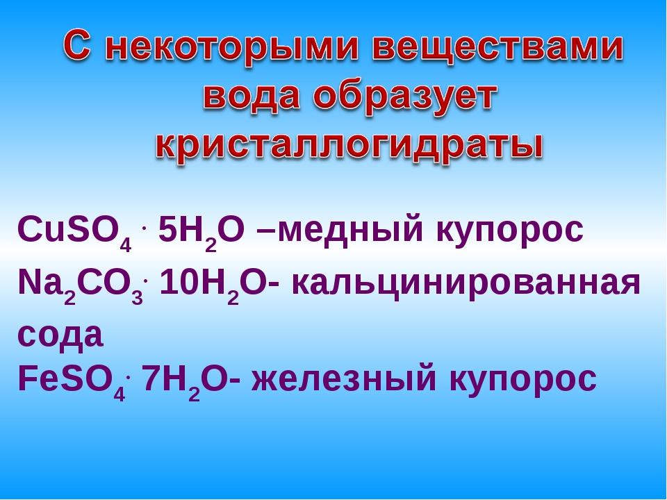 СuSO4 . 5Н2О –медный купорос Na2CO3. 10Н2О- кальцинированная сода FeSO4. 7Н2О...