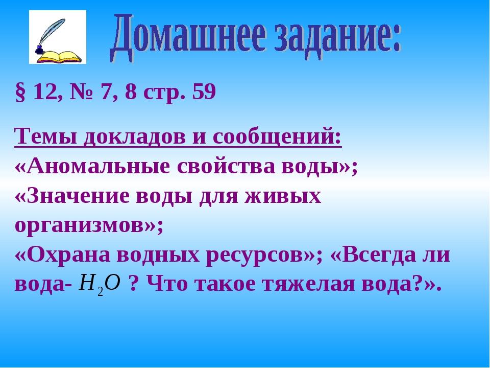 § 12, № 7, 8 стр. 59 Темы докладов и сообщений: «Аномальные свойства воды»; «...