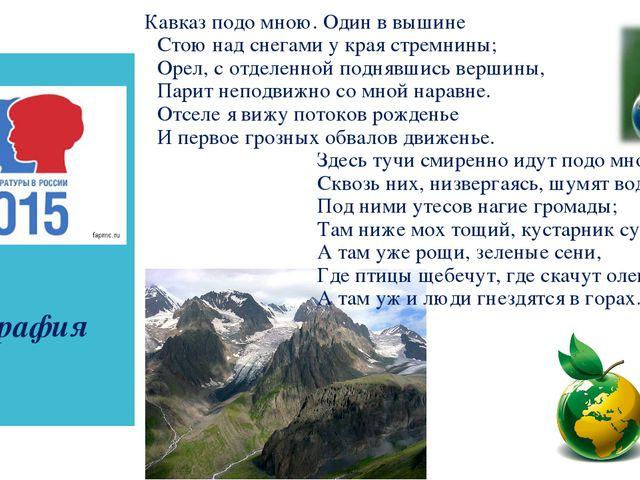 география Кавказ подо мною. Один в вышине Стою над снегами у края стремнины;...