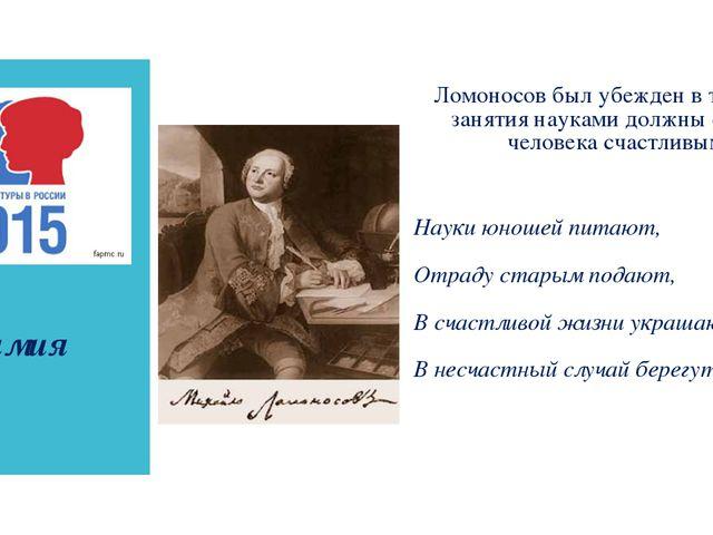 химия Ломоносов был убежден в том, что занятия науками должны сделать челове...