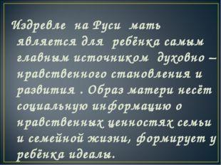 Издревле на Руси мать является для ребёнка самым главным источником духовно –
