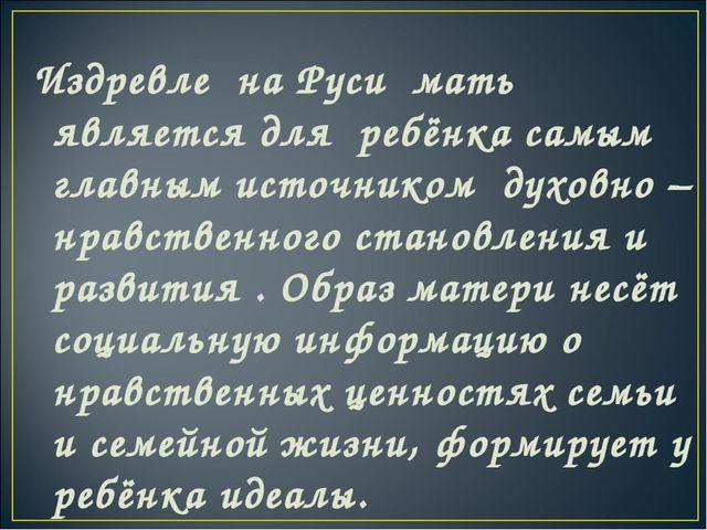 Издревле на Руси мать является для ребёнка самым главным источником духовно –...