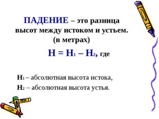 ПАДЕНИЕ – это разница высот между истоком и устьем. (в метрах) Н = Н1 – Н2, г