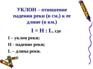УКЛОН – отношение падения реки (в см.) к ее длине (в км.) I = H : L, где I –