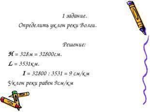 1 задание. Определить уклон реки Волги. Решение: Н = 328м = 32800см. L = 3531