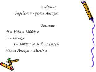 2 задание Определить уклон Ангары. Решение: Н = 380м = 38000см L = 1826км I =