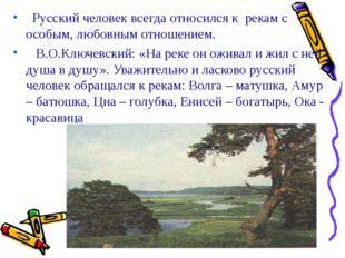 Русский человек всегда относился к рекам с особым, любовным отношением. В.О.