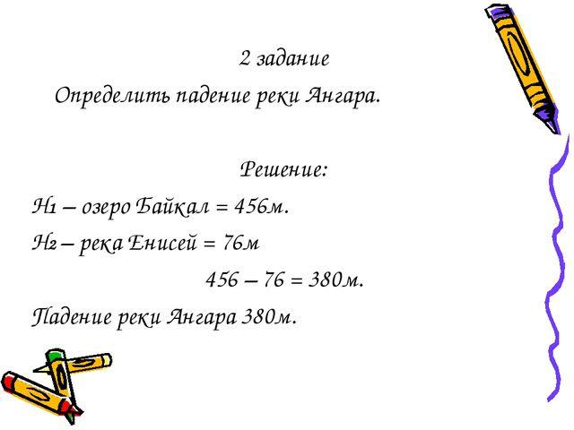2 задание Определить падение реки Ангара. Решение: Н1 – озеро Байкал = 456м....