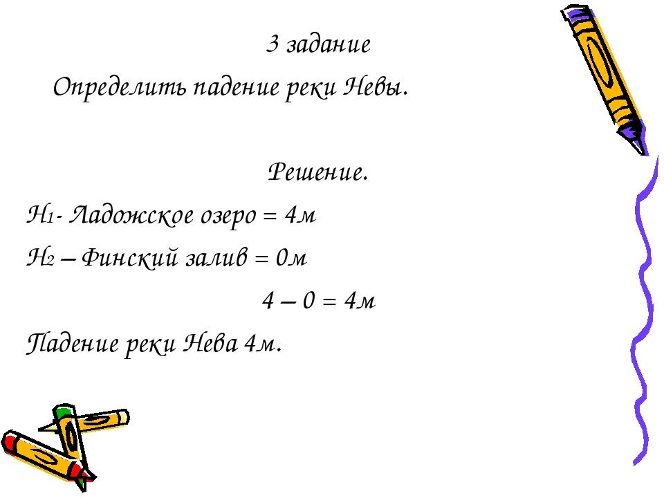 3 задание Определить падение реки Невы. Решение. Н1- Ладожское озеро = 4м Н2...