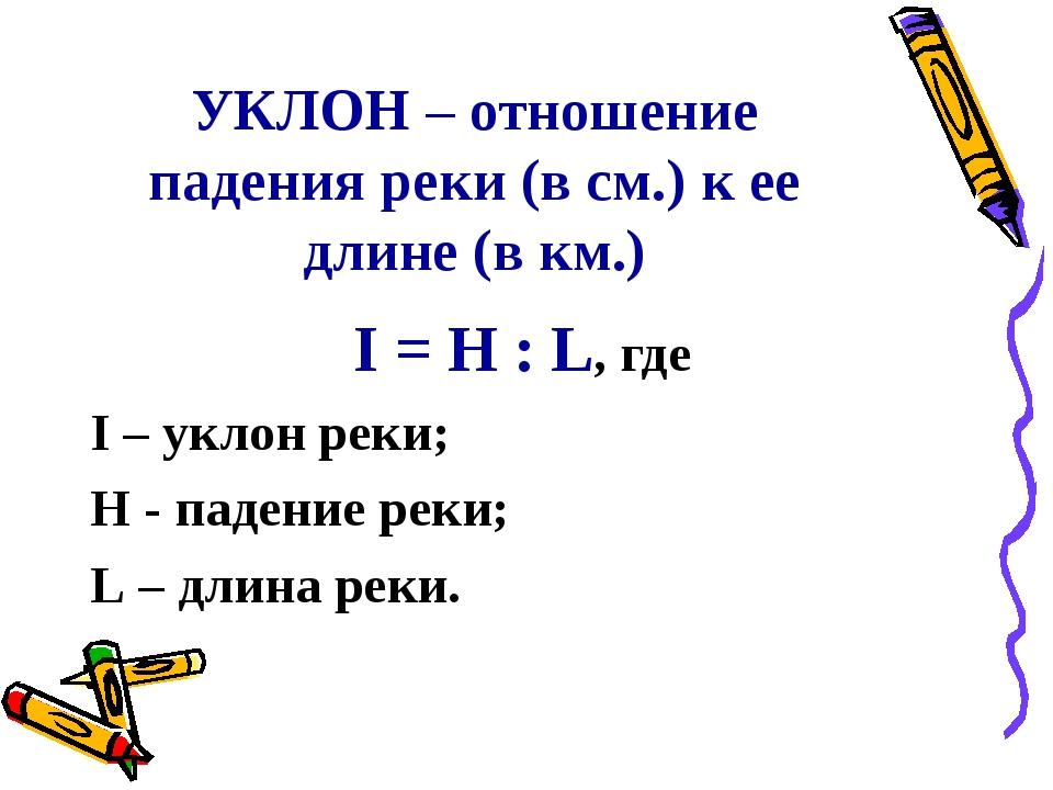 УКЛОН – отношение падения реки (в см.) к ее длине (в км.) I = H : L, где I –...