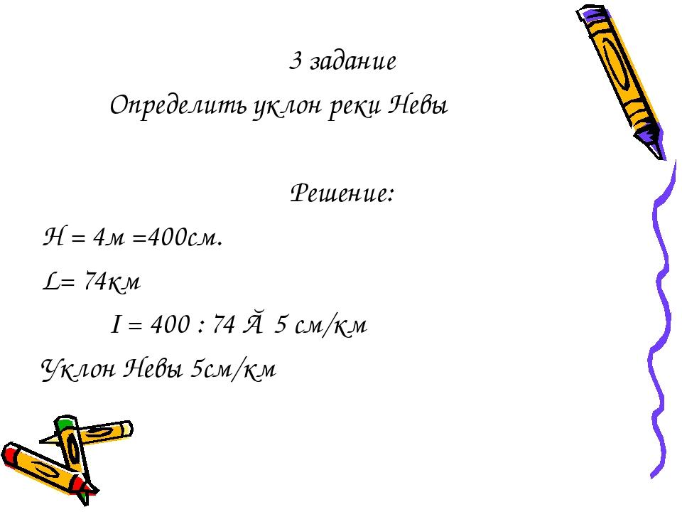 3 задание Определить уклон реки Невы Решение: Н = 4м =400см. L= 74км I = 400...