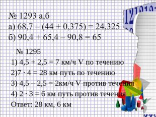 №№ 1295 1) 4,5 + 2,5 = 7 км/ч V по течению 2)7 ∙ 4 = 28 км путь по течению 3)