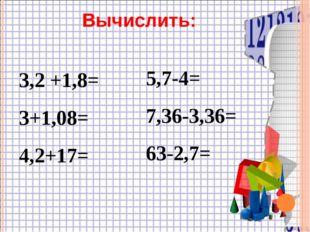 3,2 +1,8= 3+1,08= 4,2+17= 5,7-4= 7,36-3,36= 63-2,7= Вычислить: