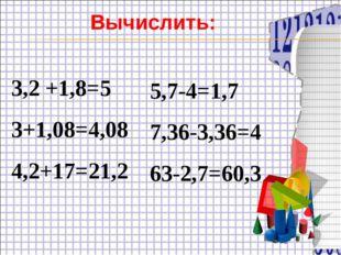 3,2 +1,8=5 3+1,08=4,08 4,2+17=21,2 5,7-4=1,7 7,36-3,36=4 63-2,7=60,3 Вычислить: