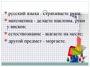 русский языка - стряхиваете руки; математика - делаете наклоны, руки у висков