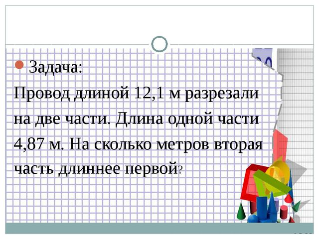 Задача: Провод длиной 12,1 м разрезали на две части. Длина одной части 4,87 м...