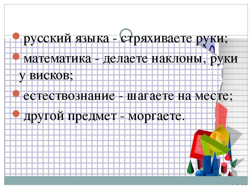 русский языка - стряхиваете руки; математика - делаете наклоны, руки у висков...