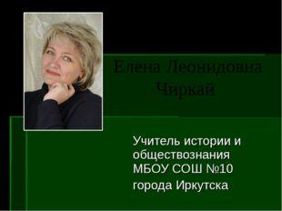 Елена Леонидовна Чиркай Учитель истории и обществознания МБОУ СОШ №10 города