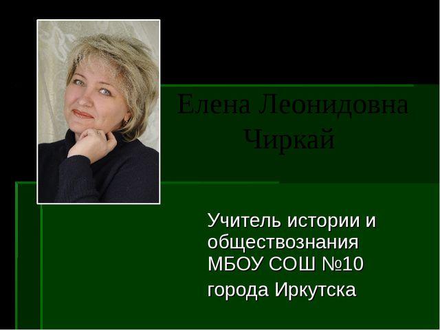 Елена Леонидовна Чиркай Учитель истории и обществознания МБОУ СОШ №10 города...
