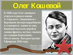 Олег Кошевой В 1940года Олег начинает учиться в школе имени А.Горького . Зн