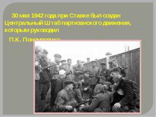 30 мая 1942 года при Ставке был создан Центральный Штаб партизанского движен