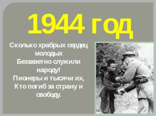 1944 год Сколько храбрых сердец молодых Беззаветно служили народу! Пионеры и