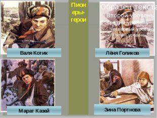 Лёня Голиков Валя Котик Марат Казей Зина Портнова Пионеры-герои