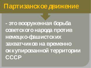 Партизанское движение - это вооруженная борьба советского народа против неме