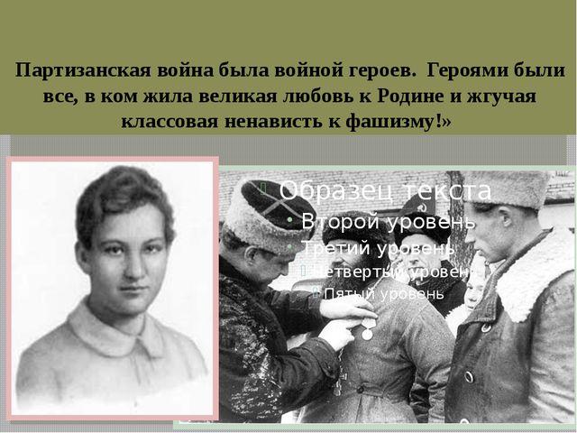Партизанская война была войной героев. Героями были все, в ком жила великая...