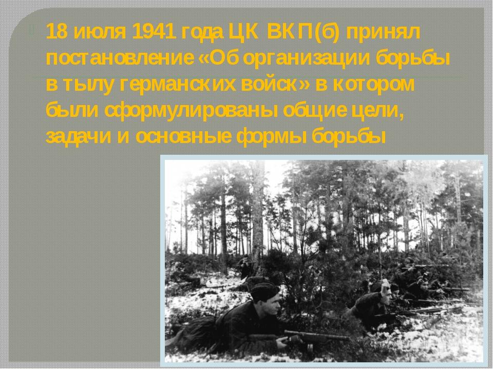 18 июля 1941 года ЦК ВКП(б) принял постановление «Об организации борьбы в ты...