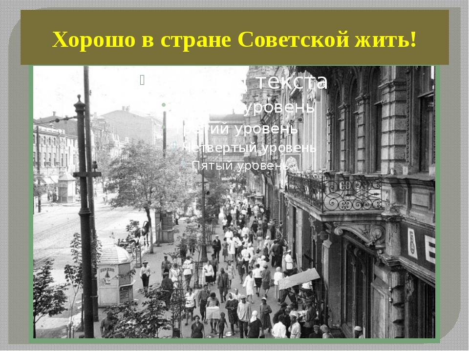 Хорошо в стране Советской жить!