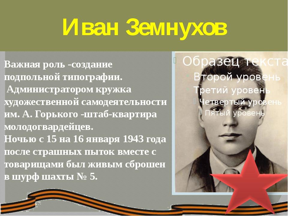 Иван Земнухов Важная роль -создание подпольной типографии. Администратором к...