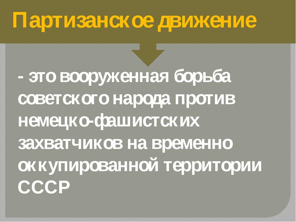 Партизанское движение - это вооруженная борьба советского народа против неме...