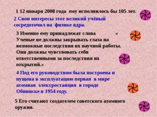 5 Его считают создателем советского атомного оружия. 1 12 января 2008 года ем