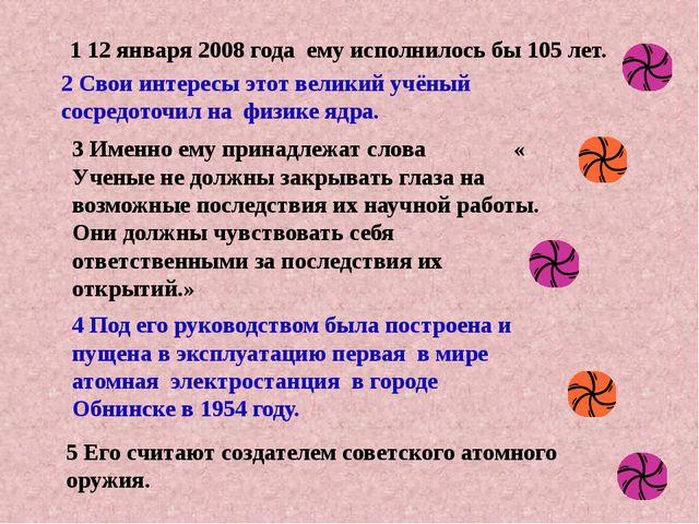 5 Его считают создателем советского атомного оружия. 1 12 января 2008 года ем...