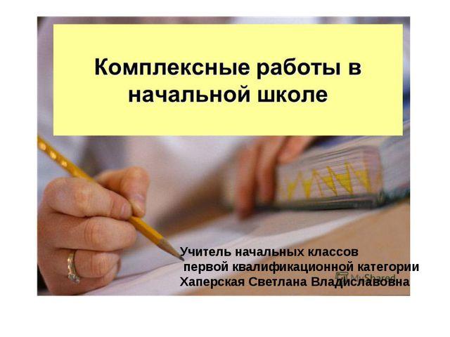 Учитель начальных классов первой квалификационной категории Хаперская Светла...