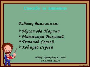 Спасибо за внимание Работу выполнили: Мусатова Марина Матыцкин Николай Тюпано
