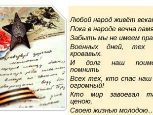 Любой народ живёт веками, Пока в народе вечна память! Забыть мы не имеем пра