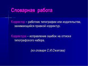Словарная работа Корректор – работник типографии или издательства, занимающий