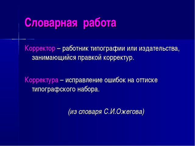 Словарная работа Корректор – работник типографии или издательства, занимающий...