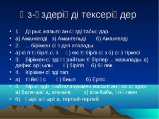 Өз-өздеріңді тексеріңдер 1.Дұрыс жазылған сөзді табыңдар. а) Аманкелді э) Ам